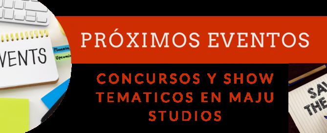 Próximos Eventos concursos y shows tematicos en Maju Studios
